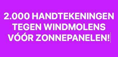 2.000 HANDTEKENINGEN TEGEN WINDMOLENS VÓÓR ZONNEPANELEN!